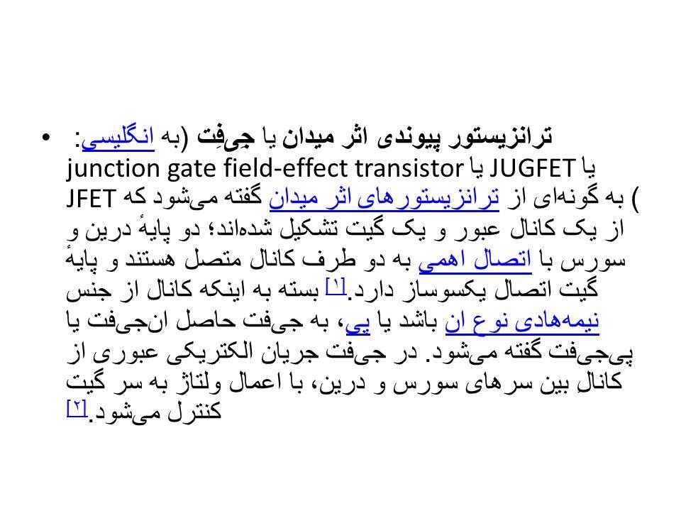 ترانزیستور پیوندی اثر میدان یا جِیفِت (به انگلیسی: junction gate field-effect transistor یا JUGFET یا JFET) به گونهای از ترانزیستورهای اثر میدان گفته میشود که از یک کانال عبور و یک گیت تشکیل شدهاند؛ دو پایهٔ درین و سورس با اتصال اهمی به دو طرف کانال متصل هستند و پایهٔ گیت اتصال یکسوساز دارد.[۱] بسته به اینکه کانال از جنس نیمههادی نوع ان باشد یا پی، به جیفت حاصل انجیفت یا پیجیفت گفته میشود.